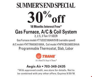 SUMMER'S END SPECIAL. 30% off Gas Furnace, A/C & Coil System. 18 Months Interest Free*. 2, 2.5, 3 Ton 17 SEER, Gas Furnace model #TTUD2C100A9V5VB (variable speed), A/C model #T4TTR6036S1000A, Coil model #T4PXCBU36BS3HAA, Programmable Thermostat, Slab, Labor. *With approved credit, see store for details. Not to be combined with any other offers. Expires 9/30/18