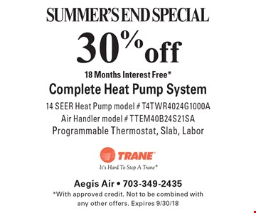 SUMMER'S END SPECIAL. 30% off Complete Heat Pump System. 18 Months Interest Free*. 14 SEER Heat Pump model # T4TWR4024G1000, AAir Handler model # TTEM40B24S21SA, Programmable Thermostat, Slab, Labor. *With approved credit. Not to be combined with any other offers. Expires 9/30/18