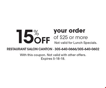 15% Off your order of $25 or more Not valid for Lunch Specials. With this coupon. Not valid with other offers. Expires 5-18-18.