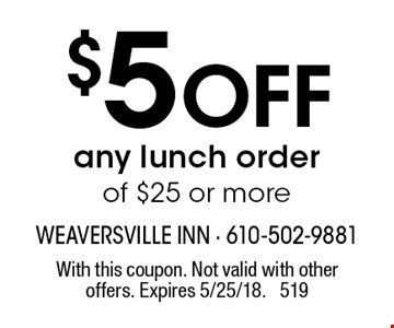 $5 off any lunch order of $25 or more. With this coupon. Not valid with other offers. Expires 5/25/18. 519