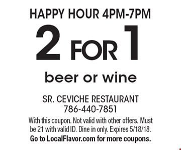 HAPPY HOUR 4PM-7PM - 2 for 1 beer or wine. With this coupon. Not valid with other offers. Must be 21 with valid ID. Dine in only. Expires 5/18/18. Go to LocalFlavor.com for more coupons.