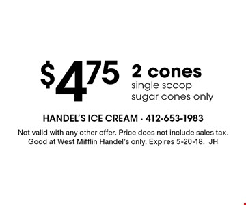 $4.75 for 2 cones single scoop (sugar cones only). Not valid with any other offer. Price does not include sales tax. Good at West Mifflin Handel's only. Expires 5-20-18. JH