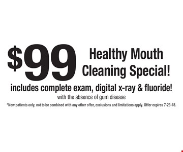 $99 Healthy Mouth Cleaning Special! Includes complete exam, digital x-ray & fluoride! With the absence of gum disease. New patients only. Not to be combined with any other offer, exclusions and limitations apply. Offer expires 7-23-18.