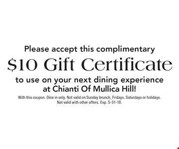Please accept this complimentary $10 Gift Certificate to use on your next dining experience at Chianti Of Mullica Hill! With this coupon. Dine in only. Not valid on Sunday brunch, Fridays, Saturdays or holidays. Not valid with other offers. Exp. 5-31-18.