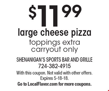 $11.99 large cheese pizza. Toppings extra. Carryout only. With this coupon. Not valid with other offers. Expires 5-18-18. Go to LocalFlavor.com for more coupons.