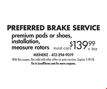PREFERRED BRAKE SERVICE $139.99+ tax most cars premium pads or shoes, installation, measure rotors. With this coupon. Not valid with other offers or prior services. Expires 5-18-18. Go to LocalFlavor.com for more coupons.