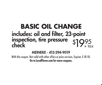 BASIC OIL CHANGE $19.95+ tax includes: oil and filter, 23-point inspection, tire pressure check. With this coupon. Not valid with other offers or prior services. Expires 5-18-18. Go to LocalFlavor.com for more coupons.