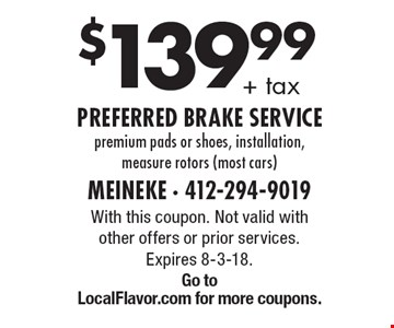 $139.99+ tax preferred brake service premium pads or shoes, installation, measure rotors (most cars). With this coupon. Not valid with other offers or prior services. Expires 8-3-18. Go toLocalFlavor.com for more coupons.