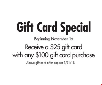 Gift Card Special. Beginning November 1st. Receive a $25 gift card  with any $100 gift card purchase. Above gift card offer expires 1/31/19.