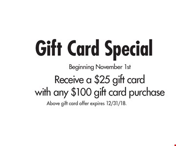 Gift Card Special Beginning November 1st Receive a $25 gift card with any $100 gift card purchase. Above gift card offer expires 12/31/18.