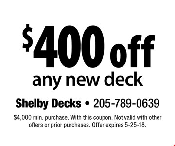 $400 off any new deck. $4,000 min. purchase. With this coupon. Not valid with other offers or prior purchases. Offer expires 5-25-18.