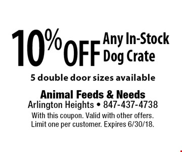 10% Off Any In-Stock Dog Crate 5 double door sizes available. With this coupon. Valid with other offers. Limit one per customer. Expires 6/30/18.