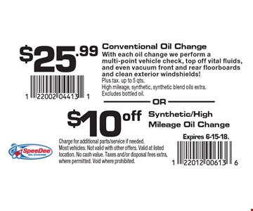 $25.99 Conventional Oil Change With each oil change we perform a multi-point vehicle check, top off vital fluids, and even vacuum front and rear floorboards and clean exterior windshields! Plus tax. up to 5 qts. High mileage, synthetic, synthetic blend oils extra. Excludes bottled oil. $10 off Synthetic/High Mileage Oil Change. Expires 6-15-18. Charge for additional parts/service if needed. Most vehicles. Not valid with other offers. Valid at listed location. No cash value. Taxes and/or disposal fees extra, where permitted. Void where prohibited.