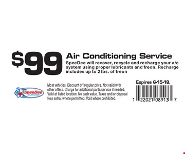 $99 Air Conditioning Service SpeeDee will recover, recycle and recharge your a/c system using proper lubricants and freon. Recharge includes up to 2 lbs. of freon. Expires 6-15-18. Most vehicles. Discount off regular price. Not valid with other offers. Charge for additional parts/service if needed. Valid at listed location. No cash value. Taxes and/or disposal fees extra, where permitted. Void where prohibited.