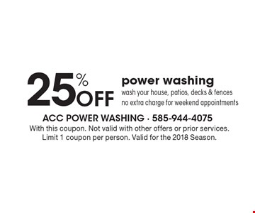 25% OFF power washing - wash your house, patios, decks & fences, no extra charge for weekend appointments. With this coupon. Not valid with other offers or prior services. Limit 1 coupon per person. Valid for the 2018 Season.