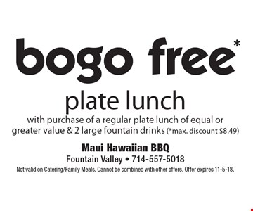 bogo free plate lunch with purchase of a regular plate lunch of equal or greater value & 2 large fountain drinks. Max. discount $8.49. Not valid on Catering/Family Meals. Cannot be combined with other offers. Offer expires 11-5-18.