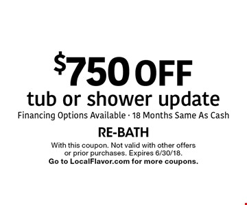 $750 off tub or shower update. Financing Options Available - 18 Months Same As Cash. With this coupon. Not valid with other offers or prior purchases. Expires 6/30/18. Go to LocalFlavor.com for more coupons.