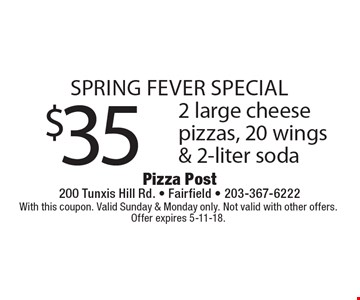 SPRING FEVER Special $35 2 large cheese pizzas, 20 wings & 2-liter soda. With this coupon. Valid Sunday & Monday only. Not valid with other offers. Offer expires 5-11-18.