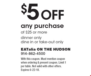 $5 off any purchase of $25 or more. Dinner only. Dine in or take-out only. With this coupon. Must mention coupon when ordering & present coupon. Limit 1 per table. Not valid with other offers. Expires 6-22-18.
