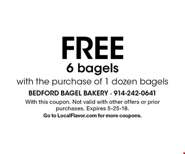 FREE 6 bagels with the purchase of 1 dozen bagels. With this coupon. Not valid with other offers or prior purchases. Expires 5-25-18. Go to LocalFlavor.com for more coupons.