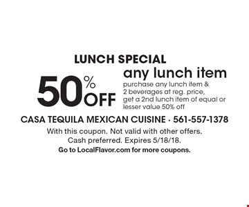 Lunch Special 50% Off any lunch item. Purchase any lunch item & 2 beverages at reg. price, get a 2nd lunch item of equal or lesser value 50% off. With this coupon. Not valid with other offers. Cash preferred. Expires 5/18/18. Go to LocalFlavor.com for more coupons.