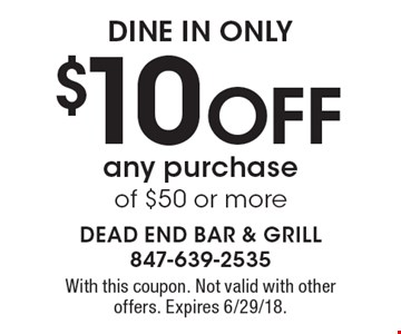 dine in only $10 Off any purchase of $50 or more. With this coupon. Not valid with other offers. Expires 6/29/18.
