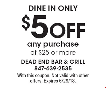 dine in only $5 Off any purchase of $25 or more. With this coupon. Not valid with other offers. Expires 6/29/18.