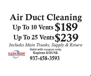 Air Duct Cleaning $239 Up To 25 Vents. $189 Up To 10 Vents. . Includes Main Trunks, Supply & Return. Expires 5/31/18.Valid with coupon only.