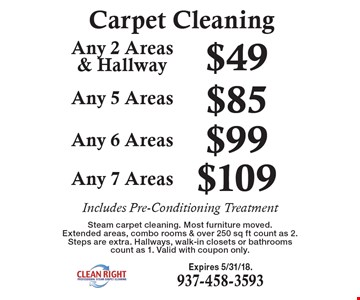 Carpet Cleaning $109 Any 7 Areas. $99 Any 6 Areas. $85 Any 5 Areas. $49 Any 2 Areas & Hallway. . Includes Pre-Conditioning Treatment. Steam carpet cleaning. Most furniture moved. Extended areas, combo rooms & over 250 sq ft count as 2. Steps are extra. Hallways, walk-in closets or bathrooms count as 1. Valid with coupon only. Expires 5/31/18.