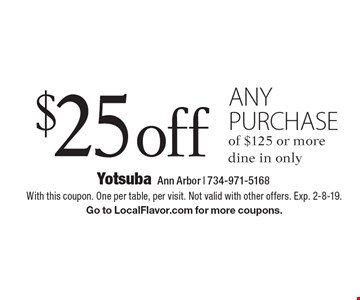 $25 off any purchase of $125 or more. Dine in only. With this coupon. One per table, per visit. Not valid with other offers. Exp. 2-8-19. Go to LocalFlavor.com for more coupons.