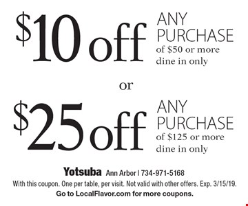 $10 off any purchase of $50 or more, dine in only. $25 off any purchase of $125 or more, dine in only. With this coupon. One per table, per visit. Not valid with other offers. Exp. 3/15/19. Go to LocalFlavor.com for more coupons.