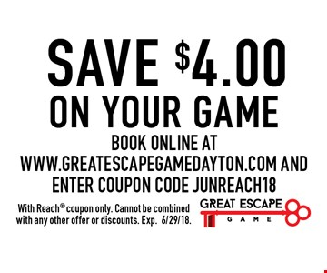 SAVE $4.00 on your game Book online at www.greatescapegamedayton.com and enter coupon code JUNREACH18. With Reach coupon only. Cannot be combined with any other offer or discounts. Exp.6/29/18.