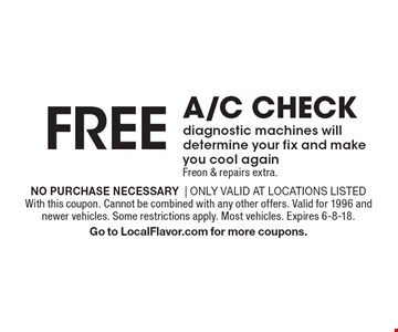 FREE a/c check diagnostic machines will determine your fix and make you cool again. Freon & repairs extra.. No purchase necessary| Only valid at locations listedWith this coupon. Cannot be combined with any other offers. Valid for 1996 and newer vehicles. Some restrictions apply. Most vehicles. Expires 6-8-18.Go to LocalFlavor.com for more coupons.