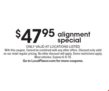 $47.95 alignment special. Only valid at locations listedWith this coupon. Cannot be combined with any other offers. Discount only valid on our retail regular pricing. No other discount will apply. Some restrictions apply.Most vehicles. Expires 6-8-18. Go to LocalFlavor.com for more coupons.