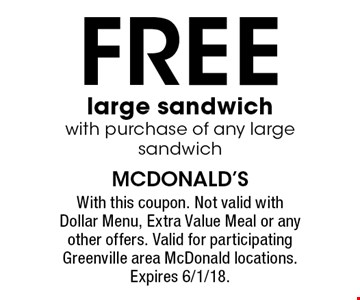FREE large sandwich with purchase of any large sandwich. With this coupon. Not valid with Dollar Menu, Extra Value Meal or any other offers. Valid for participating Greenville area McDonald locations. Expires 6/1/18.