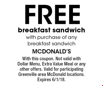 FREE breakfast sandwich with purchase of any breakfast sandwich. With this coupon. Not valid with Dollar Menu, Extra Value Meal or any other offers. Valid for participating Greenville area McDonald locations. Expires 6/1/18.