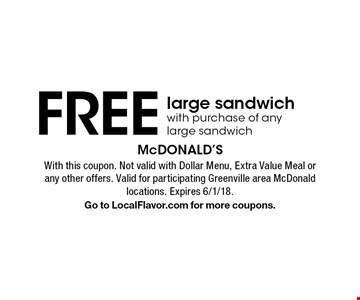FREE large sandwich with purchase of any large sandwich. With this coupon. Not valid with Dollar Menu, Extra Value Meal or any other offers. Valid for participating Greenville area McDonald locations. Expires 6/1/18.Go to LocalFlavor.com for more coupons.