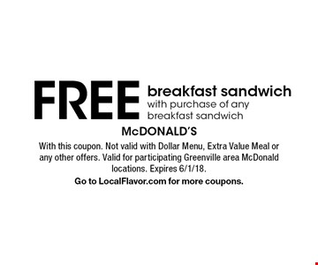 FREE breakfast sandwich with purchase of any breakfast sandwich. With this coupon. Not valid with Dollar Menu, Extra Value Meal or any other offers. Valid for participating Greenville area McDonald locations. Expires 6/1/18.Go to LocalFlavor.com for more coupons.