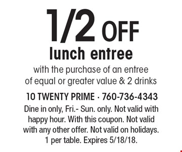 1/2 off lunch entree with the purchase of an entree of equal or greater value & 2 drinks. Dine in only, Fri.- Sun. only. Not valid with happy hour. With this coupon. Not valid with any other offer. Not valid on holidays. 1 per table. Expires 5/18/18.