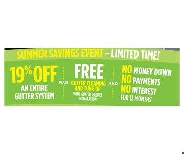 19% Off an entire gutter system PLUS FREE gutter cleaning and tune-up with gutter helmet installation and No Money Down No Payments No Interest for 12 months. Void where prohibited by law. Promotions may not be combined or used with prior purchases. Customer will receive 19% off total list purchase price. Promotion to be applied by sales representative at time of contract execution with 75 foot minimum purchase. Available at time of initial visit only. No Money Down, No Interest, No Payments applies if the balance is paid in full within 12 months. Guter Helmet of Eastern NY [GH] is neither a broker nor a lender. Financing is provided by 3rd party lenders unaffi liated with GH, under terms and conditions arranged directly between the customer and such lender, all subject to credit requirements, approval and satisfactory completion of finance documents. Finance terms advertised are estimates only. GH does not assist with, counsel or negotiate fi nancing other than providing customers an introduction to lenders interested in financing GH customers GH is not responsible for typos. © 2018 Gutter Helmet of Eastern NY. Expires 07/9/18.
