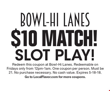 $10 Match! Slot play! Redeem this coupon at Bowl-Hi Lanes. Redeemable on Fridays only from 12pm-1am. One coupon per person. Must be 21. No purchase necessary. No cash value. Expires 5-18-18. Go to LocalFlavor.com for more coupons.