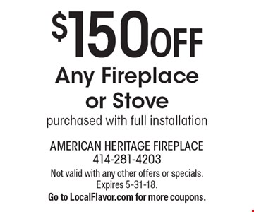 $150 OFF Any Fireplace or Stove purchased with full installation. Not valid with any other offers or specials. Expires 5-31-18. Go to LocalFlavor.com for more coupons.