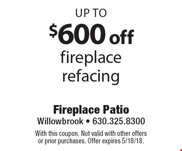 Up to $600 off fireplace refacing. With this coupon. Not valid with other offers or prior purchases. Offer expires 5/18/18.