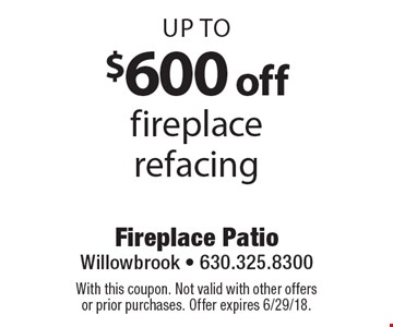 Up to $600 off fireplace refacing. With this coupon. Not valid with other offersor prior purchases. Offer expires 6/29/18.
