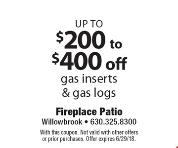 Up to $200 to $400 off gas inserts & gas logs. With this coupon. Not valid with other offers or prior purchases. Offer expires 6/29/18.