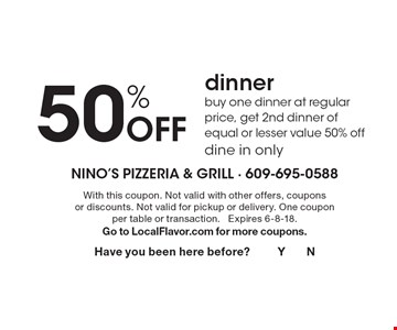 50% Off dinner buy one dinner at regular price, get 2nd dinner of equal or lesser value 50% offdine in only. With this coupon. Not valid with other offers, coupons or discounts. Not valid for pickup or delivery. One coupon per table or transaction. Expires 6-8-18.Go to LocalFlavor.com for more coupons.Have you been here before? Y N