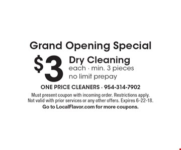 Grand Opening Special $3 Dry Cleaning each - min. 3 pieces no limit prepay. Must present coupon with incoming order. Restrictions apply. Not valid with prior services or any other offers. Expires 6-22-18. Go to LocalFlavor.com for more coupons.