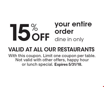 15% Off your entire order, dine in only. With this coupon. Limit one coupon per table.Not valid with other offers, happy hour or lunch special. Expires 5/31/18.