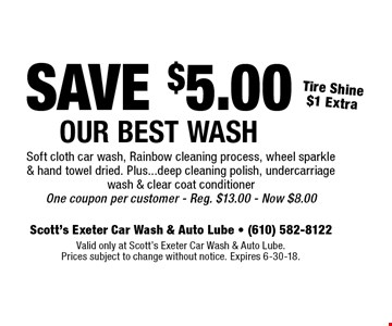 SAVE $5.00 Our Best Wash - Tire Shine $1 Extra. Soft cloth car wash, Rainbow cleaning process, wheel sparkle & hand towel dried. Plus...deep cleaning polish, undercarriage wash & clear coat conditioner. One coupon per customer. Reg. $13.00. Now $8.00. Valid only at Scott's Exeter Car Wash & Auto Lube. Prices subject to change without notice. Expires 6-30-18.