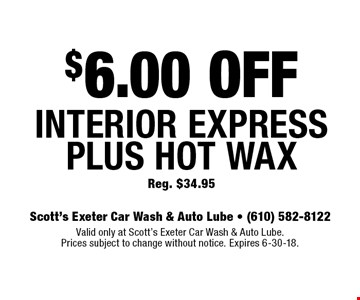 $6.00 OFF Interior Express Plus Hot Wax. Reg. $34.95. Valid only at Scott's Exeter Car Wash & Auto Lube. Prices subject to change without notice. Expires 6-30-18.